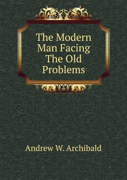 Andrew W. Archibald The Modern Man Facing The Old Problems. facing the modern