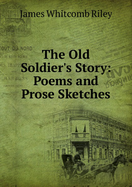 James Whitcomb Riley The Old Soldier.s Story: Poems and Prose Sketches riley james whitcomb the old soldier s story poems and prose sketches