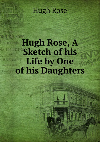 Hugh Rose Hugh Rose, A Sketch of his Life by One of his Daughters недорого