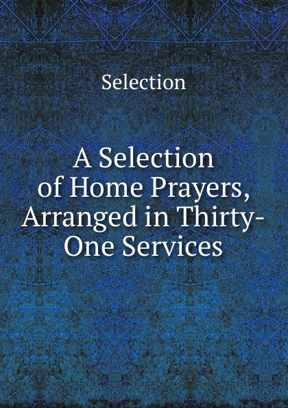 Selection A Selection of Home Prayers, Arranged in Thirty-One Services