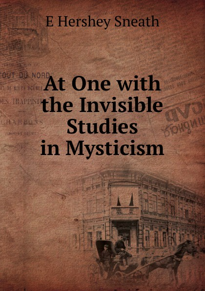 E Hershey Sneath At One with the Invisible Studies in Mysticism