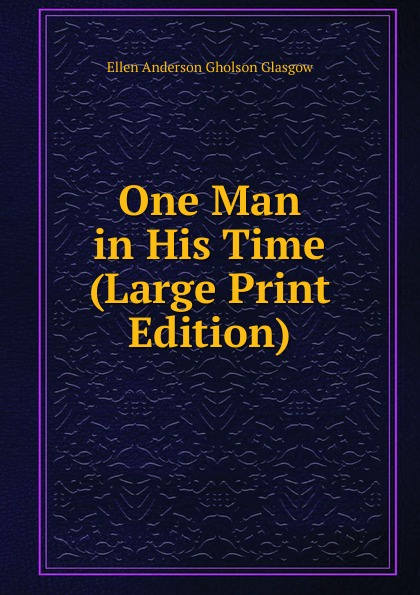 Ellen Anderson Gholson Glasgow One Man in His Time (Large Print Edition) glasgow ellen anderson gholson the romance of a plain man