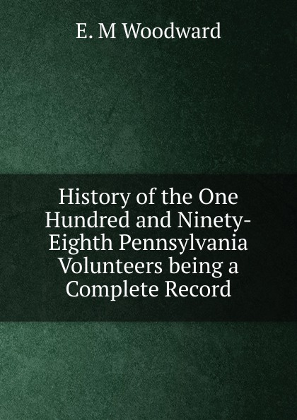E. M Woodward History of the One Hundred and Ninety-Eighth Pennsylvania Volunteers being a Complete Record музыка ninety one