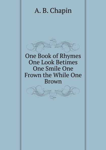 A.B. Chapin One Book of Rhymes One Look Betimes One Smile One Frown the While One Brown