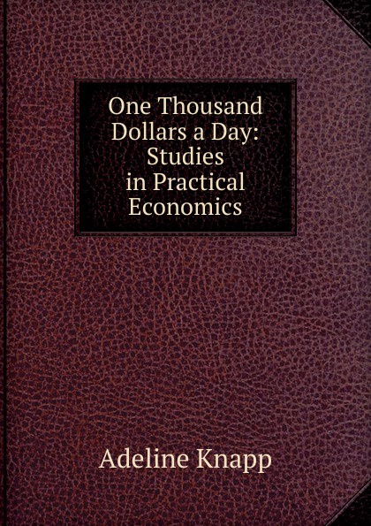 Adeline Knapp One Thousand Dollars a Day: Studies in Practical Economics о генри one thousand dollars and other plays