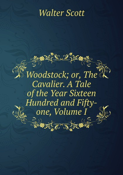 Scott Walter Woodstock; or, The Cavalier. A Tale of the Year Sixteen Hundred and Fifty-one, Volume I scott w woodstock i