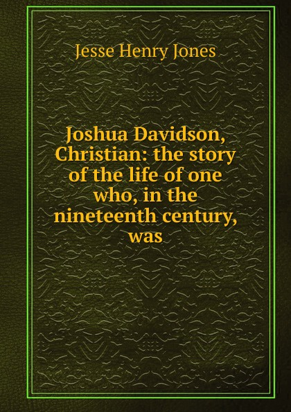 Jesse Henry Jones Joshua Davidson, Christian: the story of the life of one who, in the nineteenth century, was jr joshua jones the polly parker story