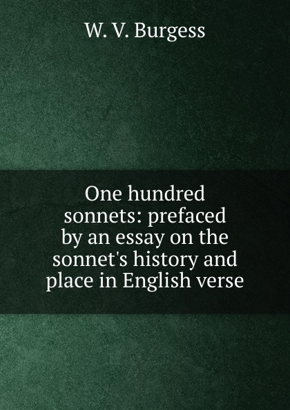 W. V. Burgess One hundred sonnets: prefaced by an essay on the sonnet.s history and place in English verse