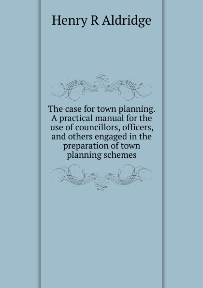 Henry R Aldridge The case for town planning. A practical manual for the use of councillors, officers, and others engaged in the preparation of town planning schemes