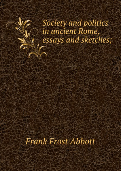 Frank Frost Abbott Society and politics in ancient Rome, essays and sketches; abbott police politics
