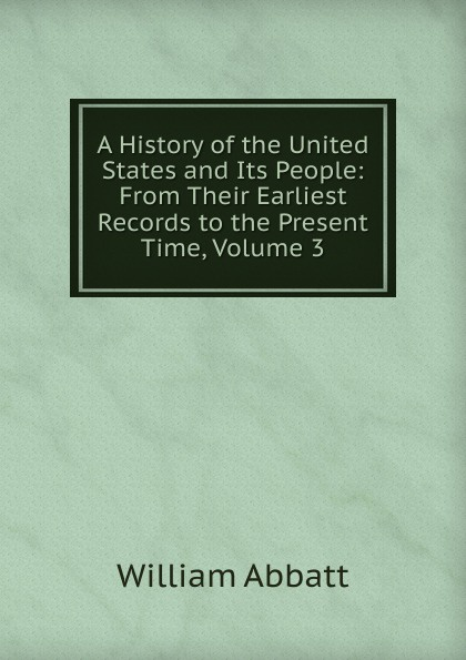 William Abbatt A History of the United States and Its People: From Their Earliest Records to the Present Time, Volume 3 william abbatt a history of the united states and its people from their earliest records to the present time volume 3