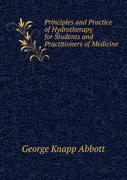 George Knapp Abbott Principles and Practice of Hydrotherapy for Students and Practitioners of Medicine simon baruch the principles and practice of hydrotherapy