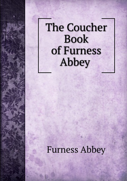Furness Abbey The Coucher Book of Furness Abbey . downton abbey script book season 2