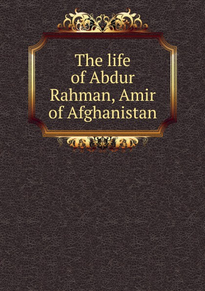 The life of Abdur Rahman, Amir of Afghanistan amir angers