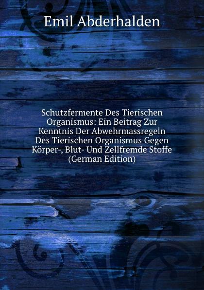 Emil Abderhalden Schutzfermente Des Tierischen Organismus: Ein Beitrag Zur Kenntnis Der Abwehrmassregeln Des Tierischen Organismus Gegen Korper-, Blut- Und Zellfremde Stoffe (German Edition)