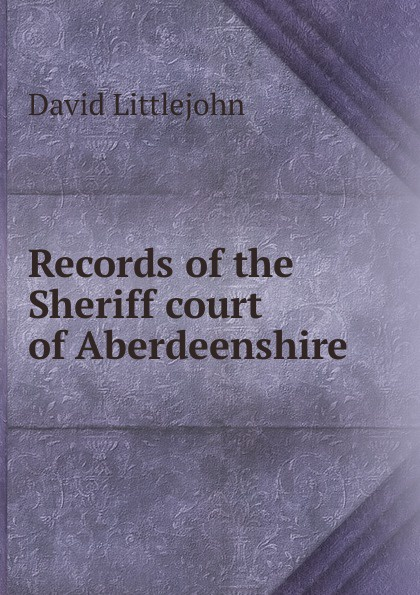 David Littlejohn Records of the Sheriff court of Aberdeenshire printio sheriff