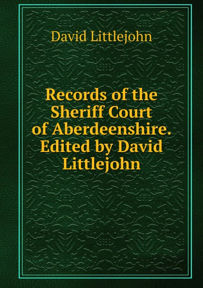 David Littlejohn Records of the Sheriff Court of Aberdeenshire. Edited by David Littlejohn printio sheriff