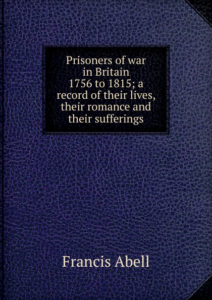 Francis Abell Prisoners of war in Britain 1756 to 1815; a record of their lives, their romance and their sufferings campbell helen prisoners of poverty women wage workers their trades and their lives