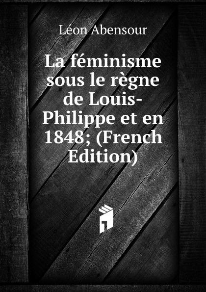 Léon Abensour La feminisme sous le regne de Louis-Philippe et en 1848; (French Edition)