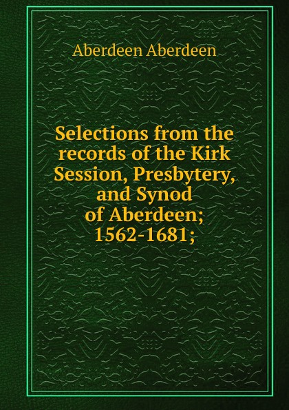 Aberdeen Aberdeen Selections from the records of the Kirk Session, Presbytery, and Synod of Aberdeen; 1562-1681; lord aberdeen jokes cracked by lord aberdeen