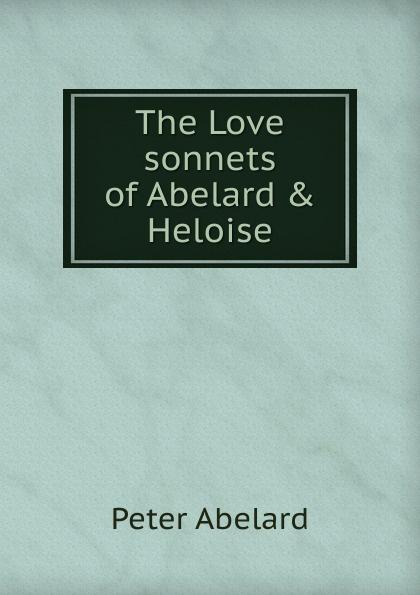 Peter Abelard The Love sonnets of Abelard . Heloise