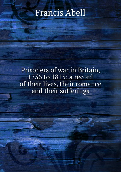 Francis Abell Prisoners of war in Britain, 1756 to 1815; a record of their lives, their romance and their sufferings campbell helen prisoners of poverty women wage workers their trades and their lives