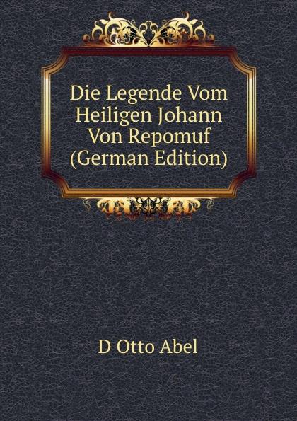 D Otto Abel Die Legende Vom Heiligen Johann Von Repomuf (German Edition) die legende vom heiligen trinker