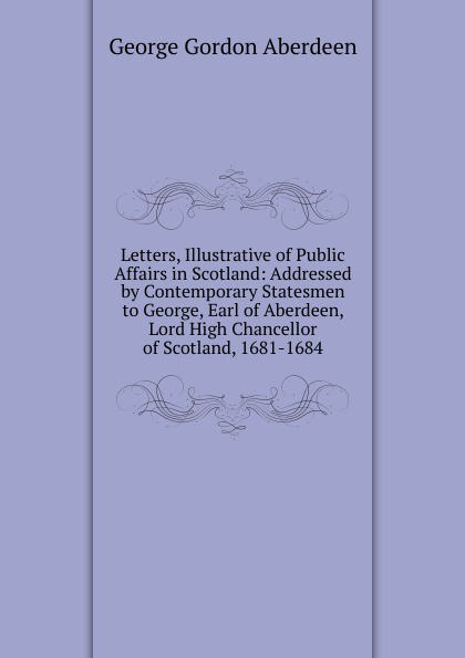 George Gordon Aberdeen Letters, Illustrative of Public Affairs in Scotland: Addressed by Contemporary Statesmen to George, Earl of Aberdeen, Lord High Chancellor of Scotland, 1681-1684 lord aberdeen jokes cracked by lord aberdeen