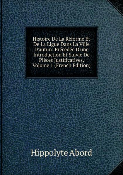 Hippolyte Abord Histoire De La Reforme Et De La Ligue Dans La Ville D.autun: Precedee D.une Introduction Et Suivie De Pieces Justificatives, Volume 1 (French Edition)