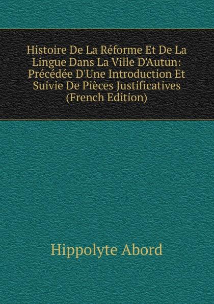 Hippolyte Abord Histoire De La Reforme Et De La Lingue Dans La Ville D.Autun: Precedee D.Une Introduction Et Suivie De Pieces Justificatives (French Edition)