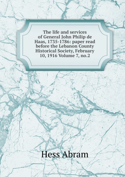 Hess Abram The life and services of General John Philip de Haas, 1735-1786: paper read before the Lebanon County Historical Society, February 10, 1916 Volume 7, no.2 прокофий акинфиевич демидов письма и документы 1735 1786