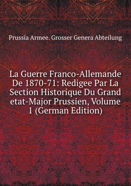 Prussia Armee. Grosser Genera Abteilung La Guerre Franco-Allemande De 1870-71: Redigee Par La Section Historique Du Grand etat-Major Prussien, Volume 1 (German Edition)