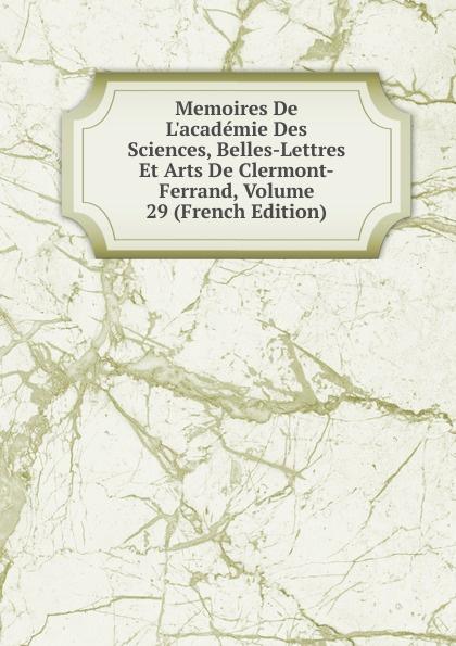 цена на Memoires De L.academie Des Sciences, Belles-Lettres Et Arts De Clermont-Ferrand, Volume 29 (French Edition)