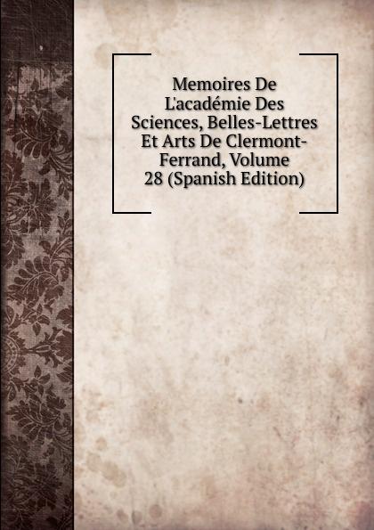 цена на Memoires De L.academie Des Sciences, Belles-Lettres Et Arts De Clermont-Ferrand, Volume 28 (Spanish Edition)