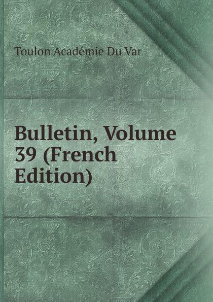 Toulon Académie Du Var Bulletin, Volume 39 (French Edition) все цены