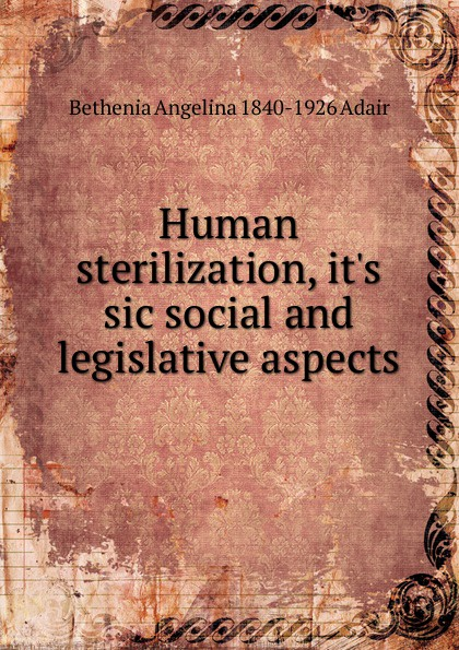 Bethenia Angelina 1840-1926 Adair Human sterilization, it.s sic social and legislative aspects bethenia owens adair dr owens adair some of her life experiences