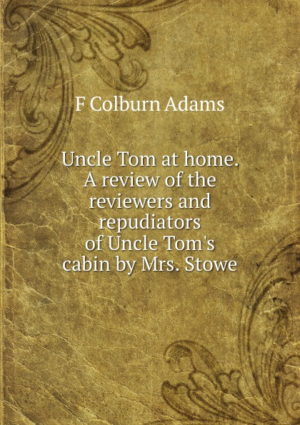 F Colburn Adams Uncle Tom at home. A review of the reviewers and repudiators of Uncle Tom.s cabin by Mrs. Stowe uncle tom