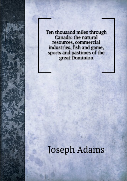 Joseph Adams Ten thousand miles through Canada: the natural resources, commercial industries, fish and game, sports and pastimes of the great Dominion mccarty joseph hendrickson two thousand miles through the heart of mexico