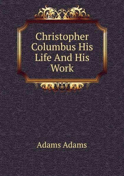 Adams Adams Christopher Columbus His Life And His Work