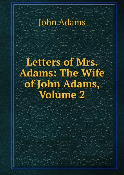 John Adams Letters of Mrs. Adams: The Wife of John Adams, Volume 2 john adams набор для опытов john adams блестки и наука самые крутые научные опыты для девочек