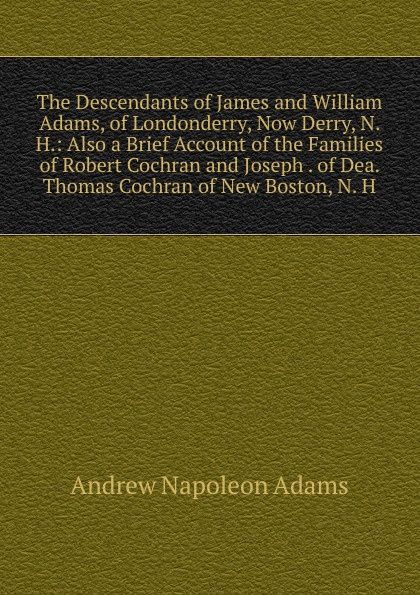 Andrew Napoleon Adams The Descendants of James and William Adams, of Londonderry, Now Derry, N. H.: Also a Brief Account of the Families of Robert Cochran and Joseph . of Dea. Thomas Cochran of New Boston, N. H. james cochran j informs abok