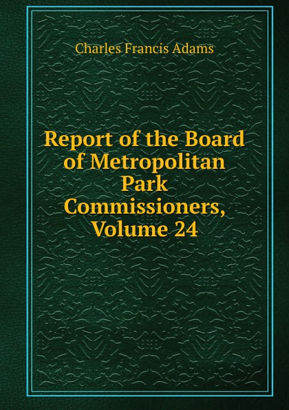 Charles Francis Adams Report of the Board of Metropolitan Park Commissioners, Volume 24