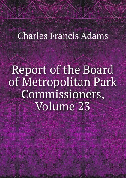 Charles Francis Adams Report of the Board of Metropolitan Park Commissioners, Volume 23