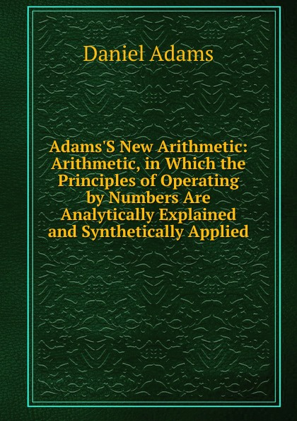 Adams.S New Arithmetic: Arithmetic, in Which the Principles of Operating by Numbers Are Analytically Explained and Synthetically Applied