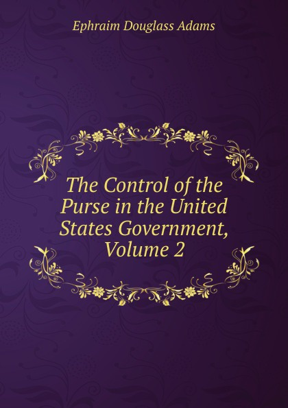 Ephraim Douglass Adams The Control of the Purse in the United States Government, Volume 2 ephraim douglass adams the power of ideals in american history