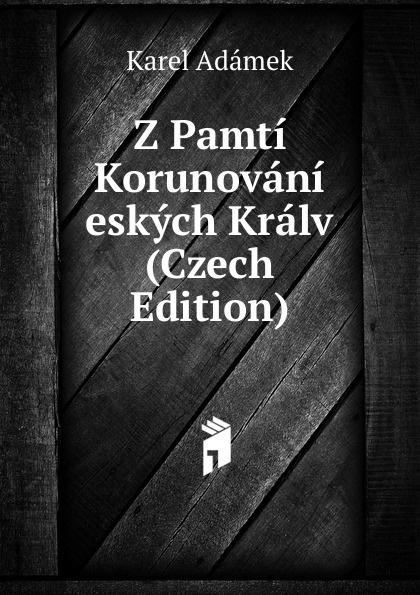 Karel Adámek Z Pamti Korunovani eskych Kralv (Czech Edition) josef strnad m imona placheho z tebnice pamti plzeske