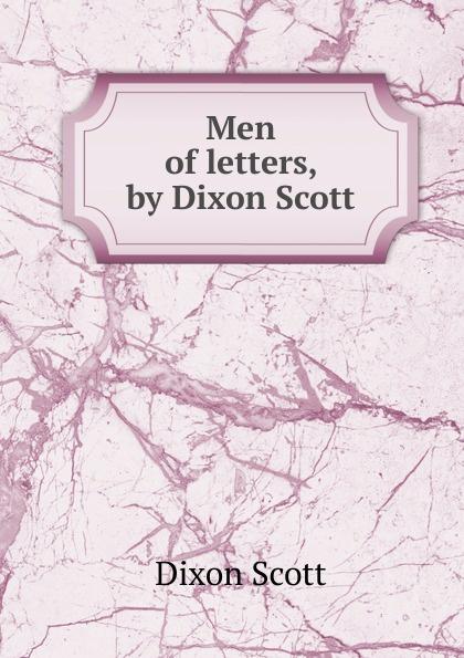 Dixon Scott Men of letters, by Dixon Scott c dixon scott contesting the reformation