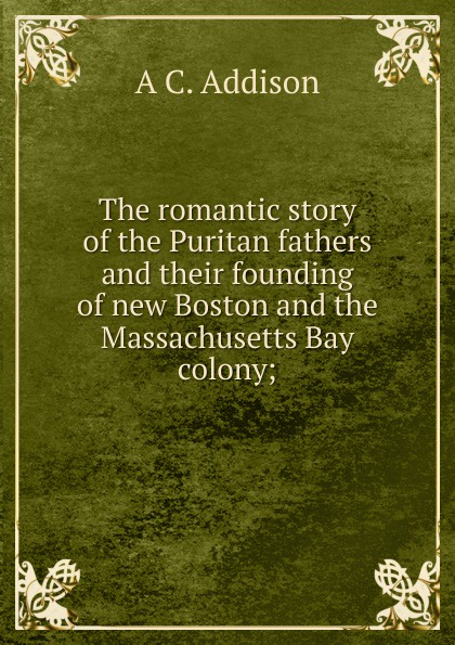 A C. Addison The romantic story of the Puritan fathers and their founding of new Boston and the Massachusetts Bay colony; ellis george edward the puritan age and rule in the colony of the massachusetts bay 1629 1685