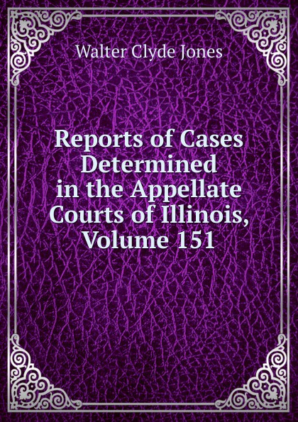 Walter Clyde Jones Reports of Cases Determined in the Appellate Courts of Illinois, Volume 151