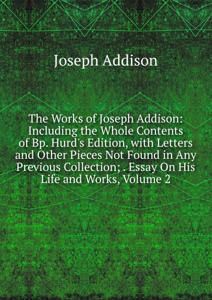 Джозеф Аддисон The Works of Joseph Addison: Including the Whole Contents of Bp. Hurd.s Edition, with Letters and Other Pieces Not Found in Any Previous Collection; . Essay On His Life and Works, Volume 2